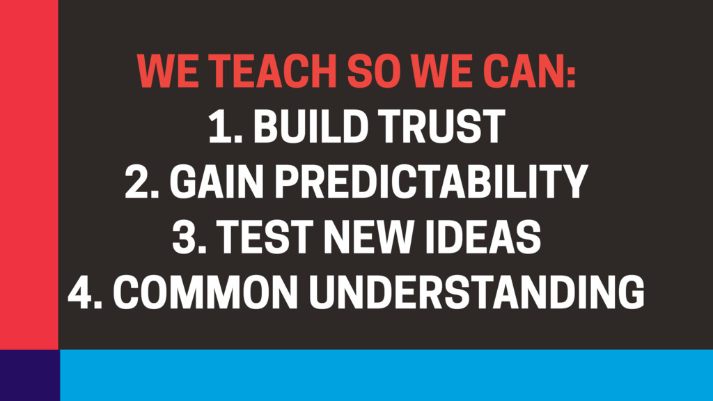 WE TEACH SO WE CAN: 1. BUILD TRUST 2. GAIN PRED...