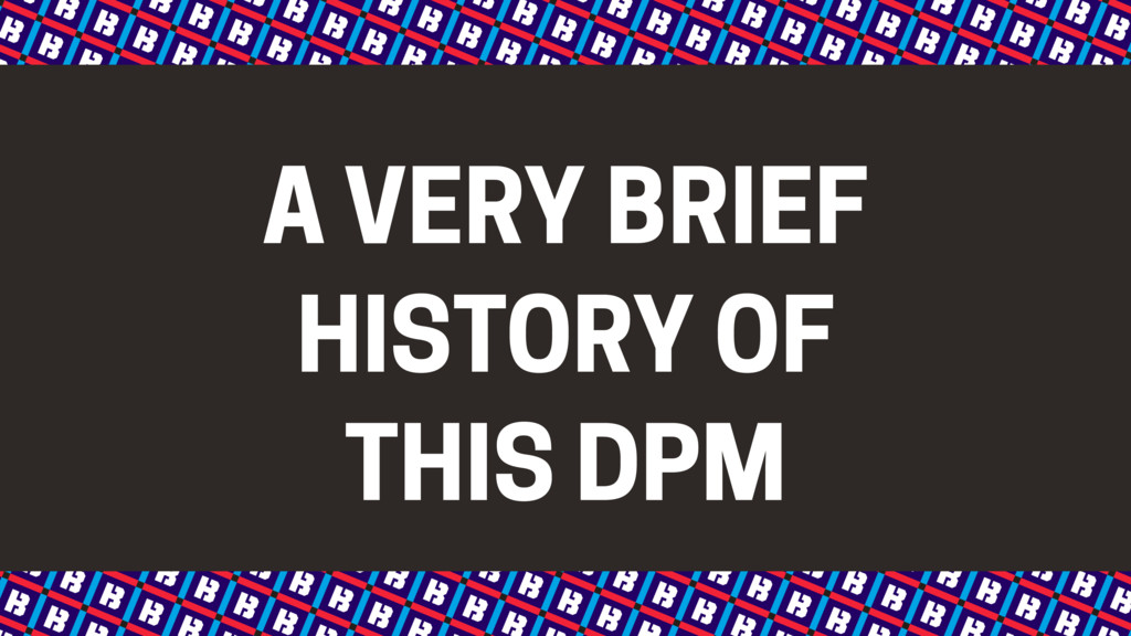 A VERY BRIEF HISTORY OF THIS DPM