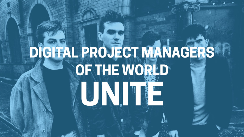 DIGITAL PROJECT MANAGERS OF THE WORLD UNITE