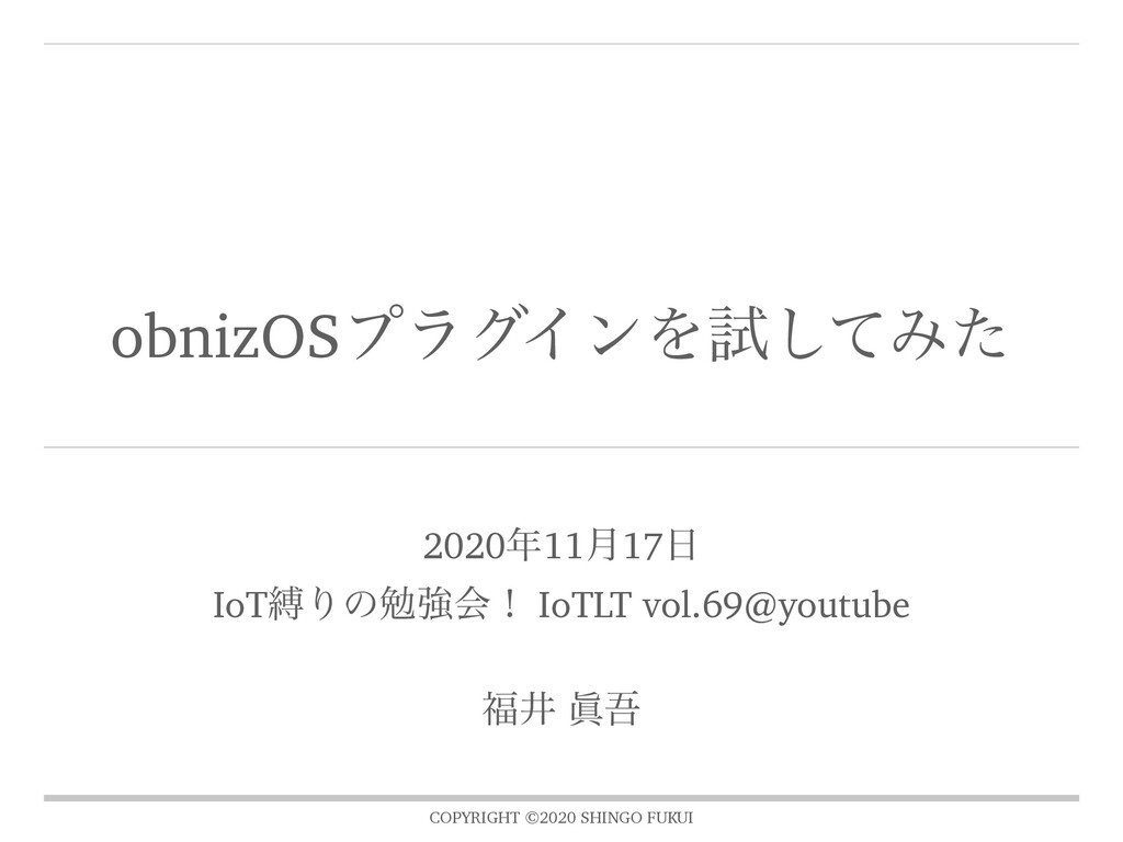 COPYRIGHT ©2020 SHINGO FUKUI obnizOSϓϥάΠϯΛࢼͯ͠Έͨ...