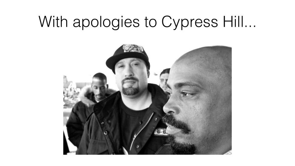 With apologies to Cypress Hill...