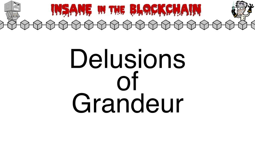 Insane in the BLOCKCHAIN Delusions of Grandeur