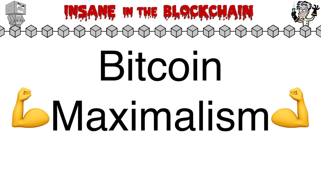 Insane in the BLOCKCHAIN Bitcoin Maximalism