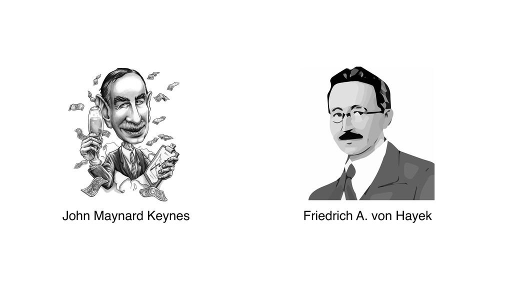 John Maynard Keynes Friedrich A. von Hayek