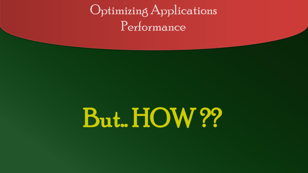 But.. HOW ?? Optimizing Applications Performance