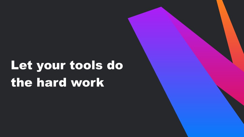 Let your tools do the hard work