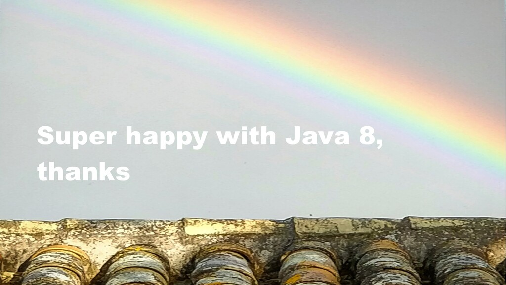Super happy with Java 8, thanks
