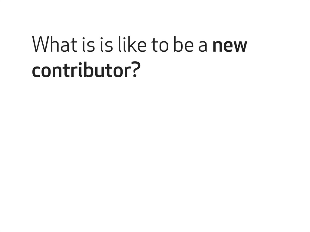 What is is like to be a new contributor?