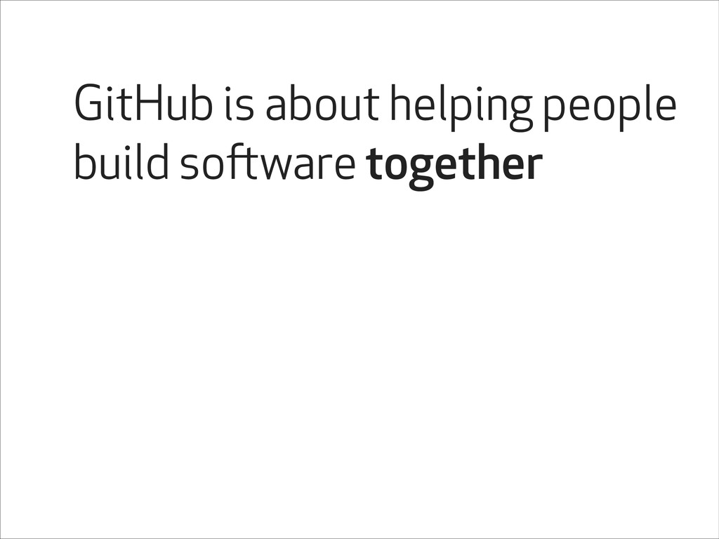 GitHub is about helping people build software t...
