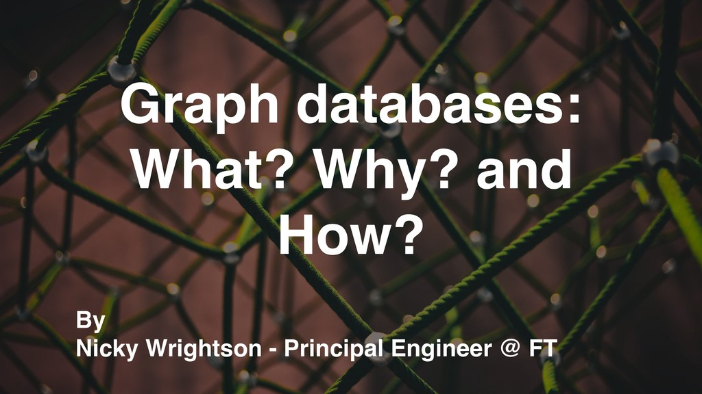 Graph databases: What? Why? and How? By Nicky W...