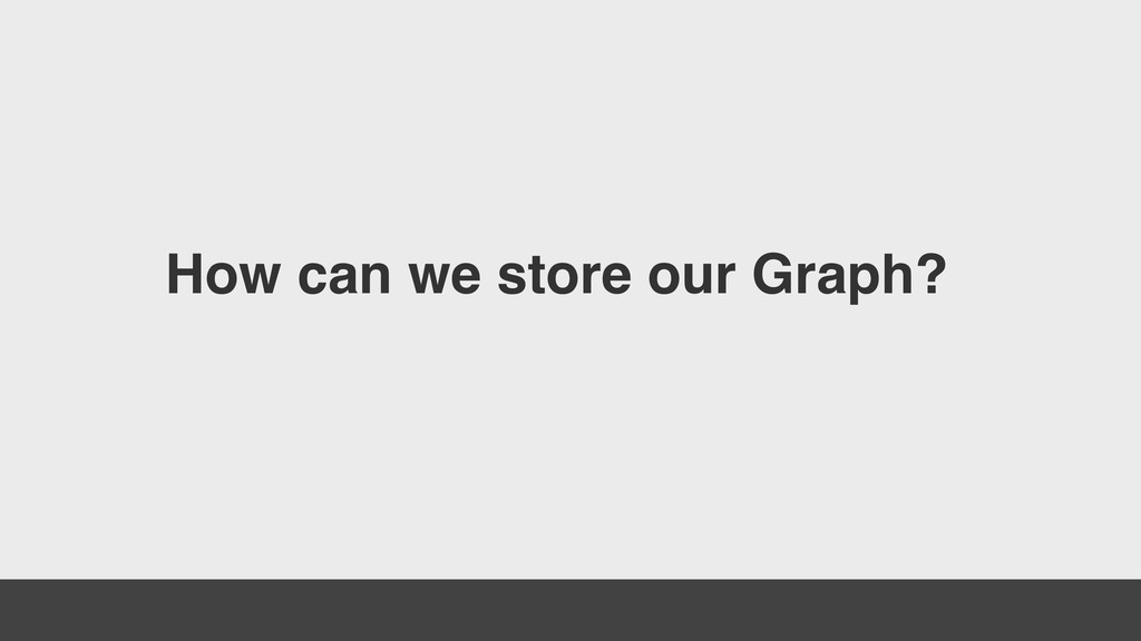 How can we store our Graph?