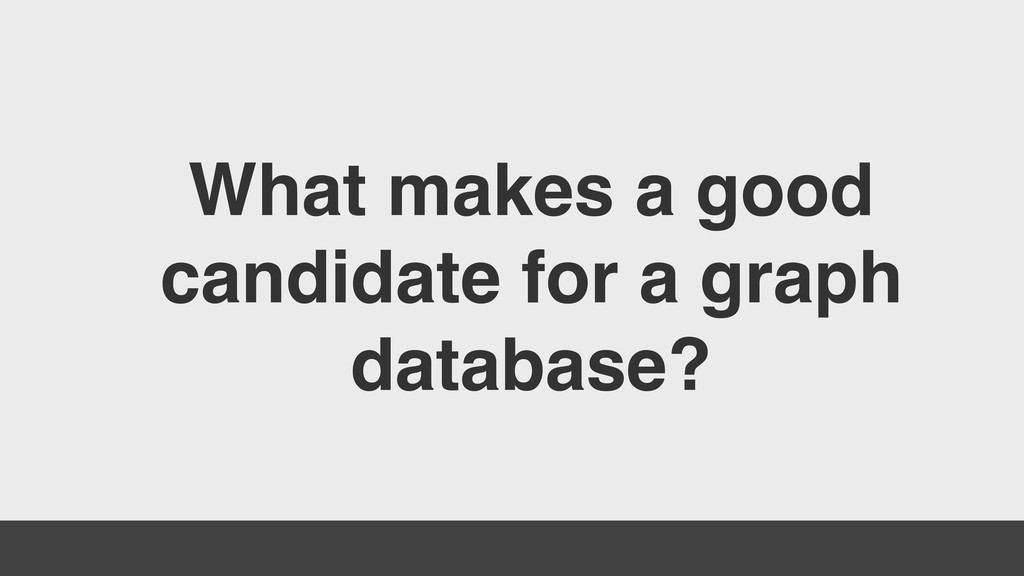 What makes a good candidate for a graph databas...