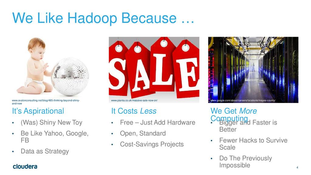 4 We Like Hadoop Because … • (Was) Shiny New To...