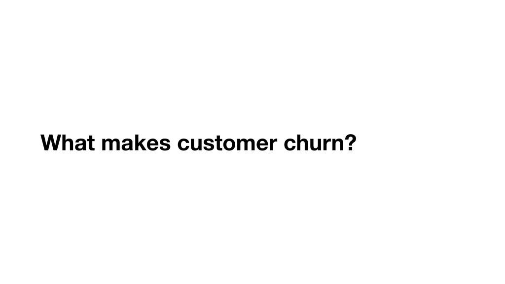 What makes customer churn?