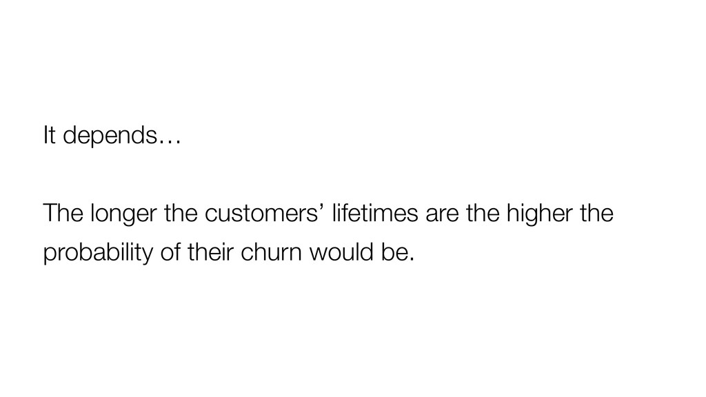 It depends… The longer the customers' lifetimes...