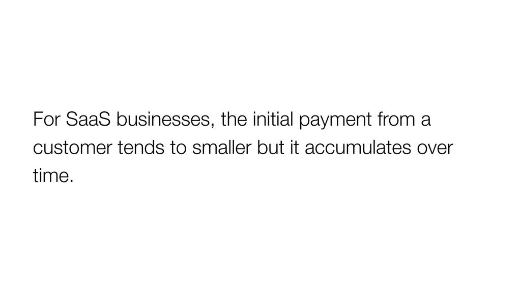 For SaaS businesses, the initial payment from a...