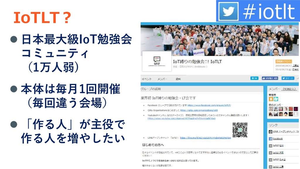 IoTLT? ⚫ 日本最大級IoT勉強会 コミュニティ (1万人弱) ⚫ 本体は毎月1回開催 ...