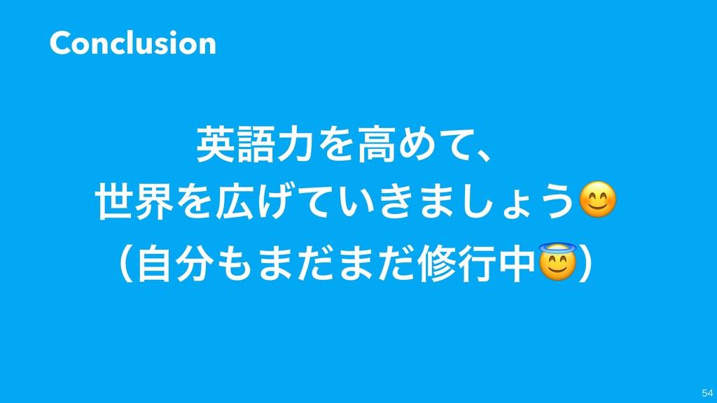 Conclusion  ӳޠྗΛߴΊͯɺ ੈքΛ͍͖͛ͯ·͠ΐ͏ ʢࣗ·ͩ·ͩमߦதʣ