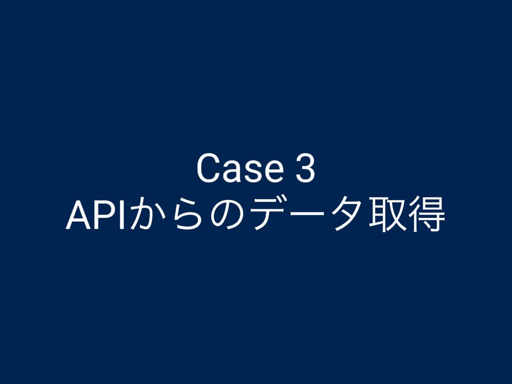 Case 3 API͔Βͷσʔλऔಘ