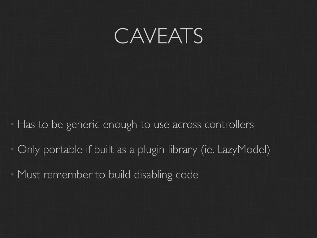 CAVEATS • Has to be generic enough to use acros...