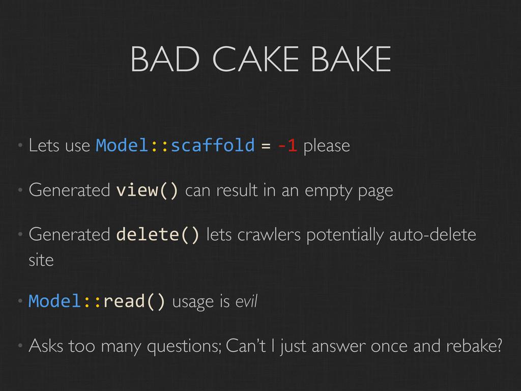 BAD CAKE BAKE • Lets use Model::scaffold = -‐1...