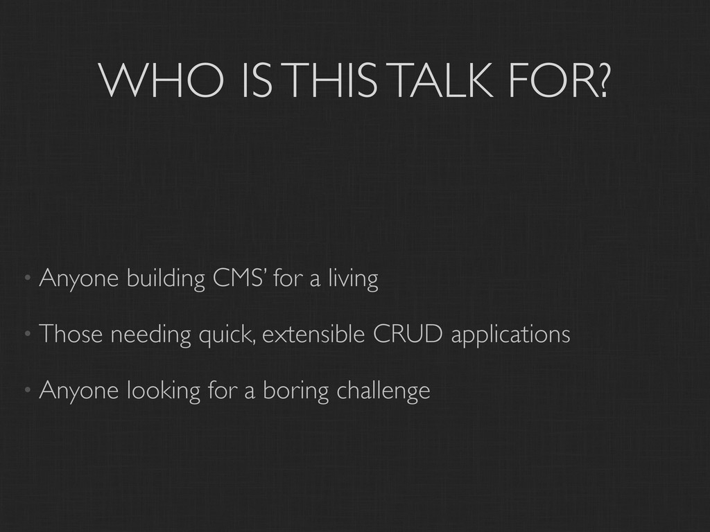 WHO IS THIS TALK FOR? • Anyone building CMS' fo...