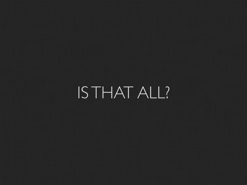 IS THAT ALL?