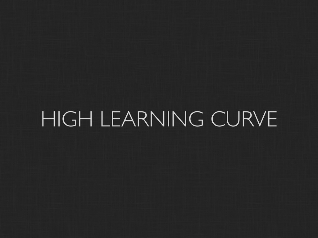 HIGH LEARNING CURVE
