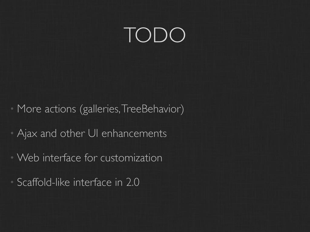 TODO • More actions (galleries, TreeBehavior) •...