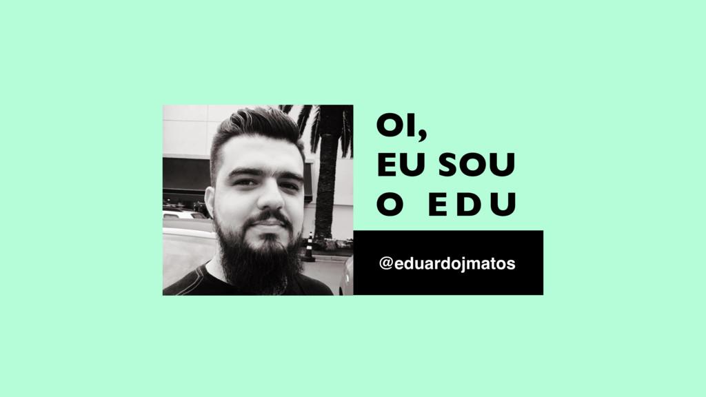 OI, EU SOU O E D U @eduardojmatos