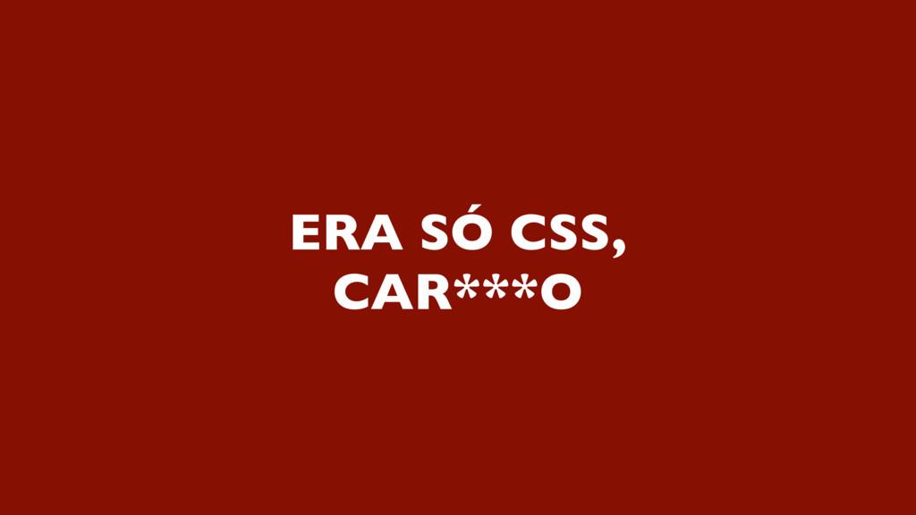 ERA SÓ CSS, CAR***O