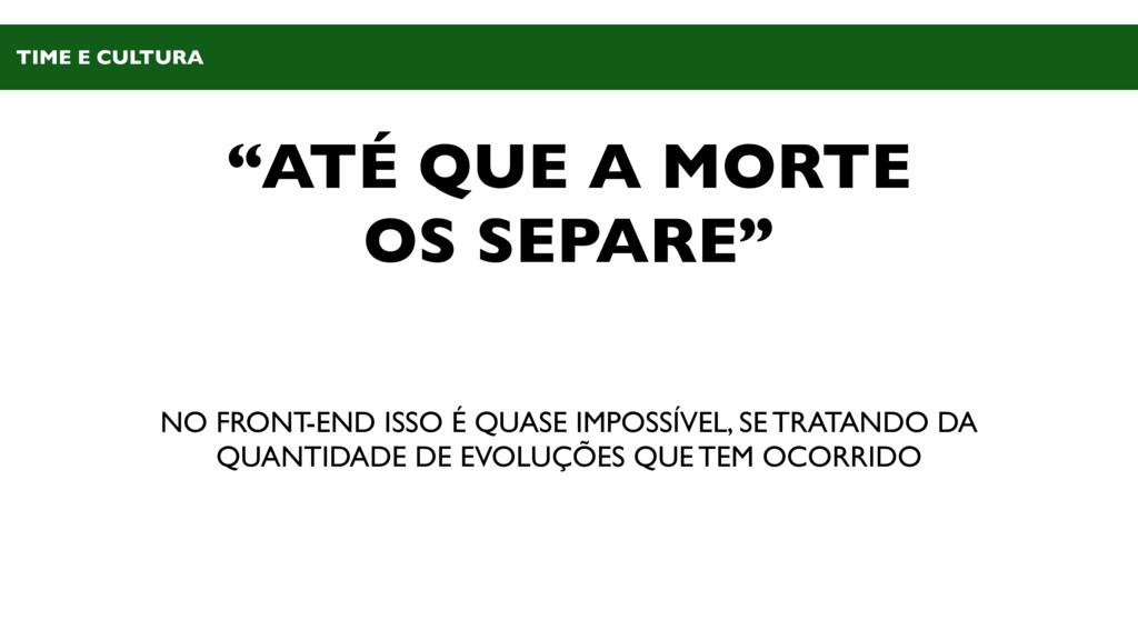 """""""ATÉ QUE A MORTE OS SEPARE"""" NO FRONT-END ISSO É..."""