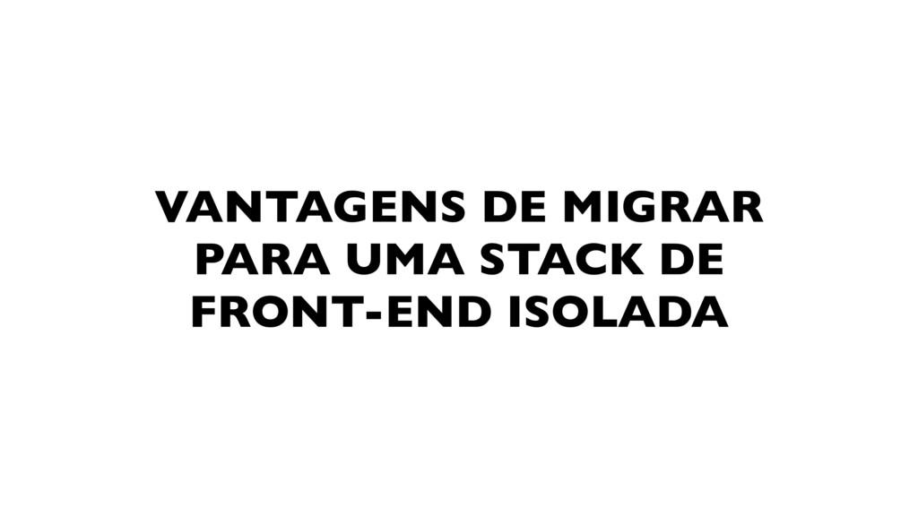 VANTAGENS DE MIGRAR PARA UMA STACK DE FRONT-END...