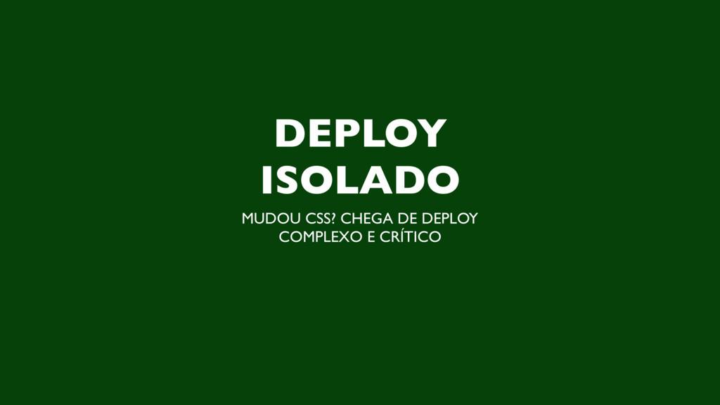 DEPLOY ISOLADO MUDOU CSS? CHEGA DE DEPLOY COMPL...
