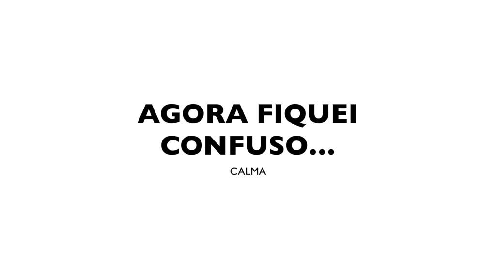 AGORA FIQUEI CONFUSO… CALMA