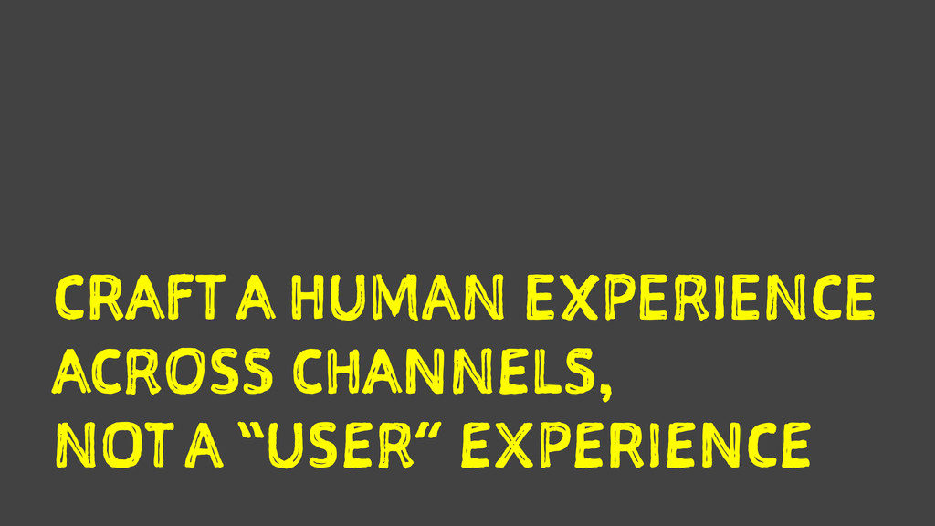 CRAFT A HUMAN EXPERIENCE ACROSS CHANNELS, NOT A...