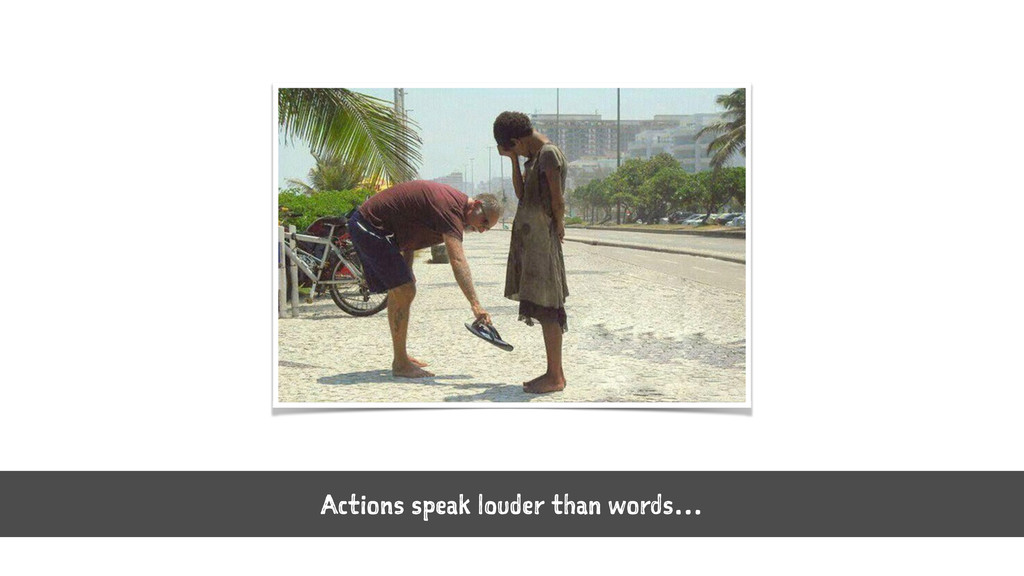 Actions speak louder than words…