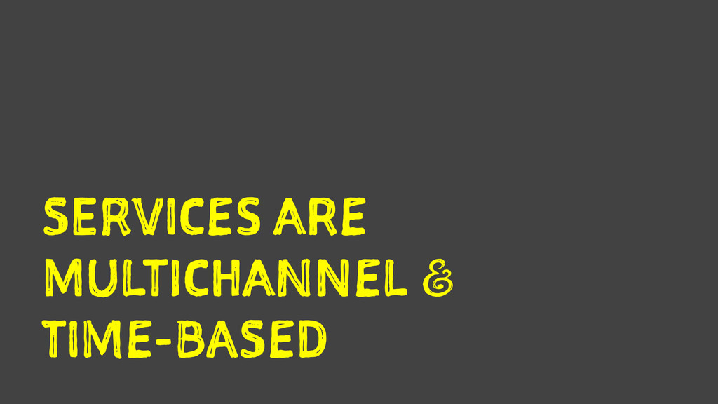 SERVICES ARE MULTICHANNEL a TIME-BASED