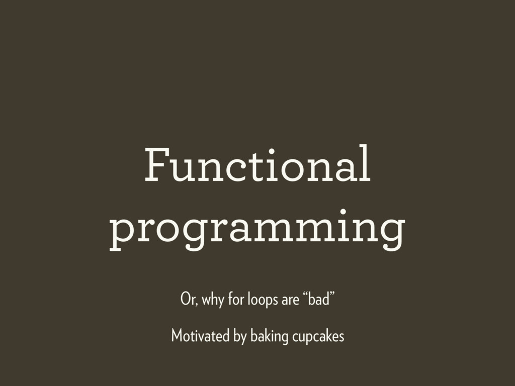 Functional programming Motivated by baking cupc...