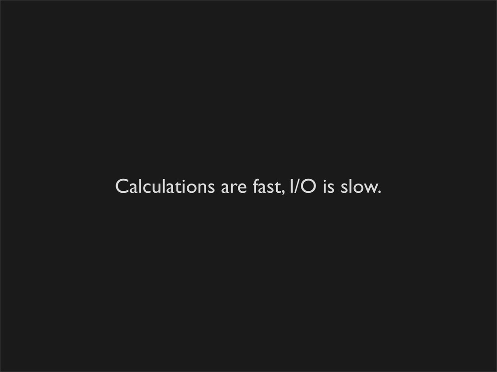 Calculations are fast, I/O is slow.