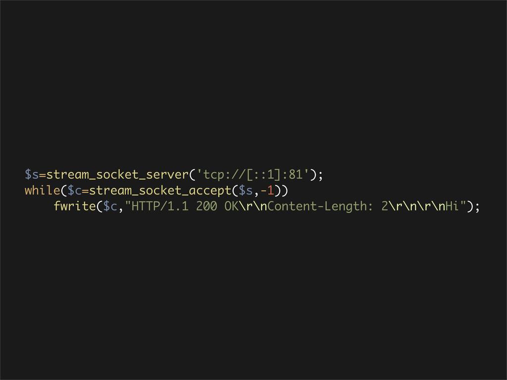 $s=stream_socket_server('tcp://[::1]:81'); whil...