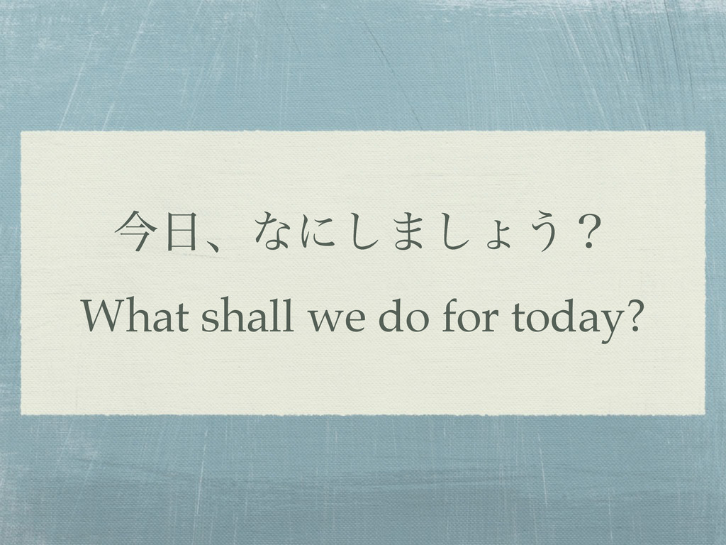 ࠓɺͳʹ͠·͠ΐ͏ʁ What shall we do for today?