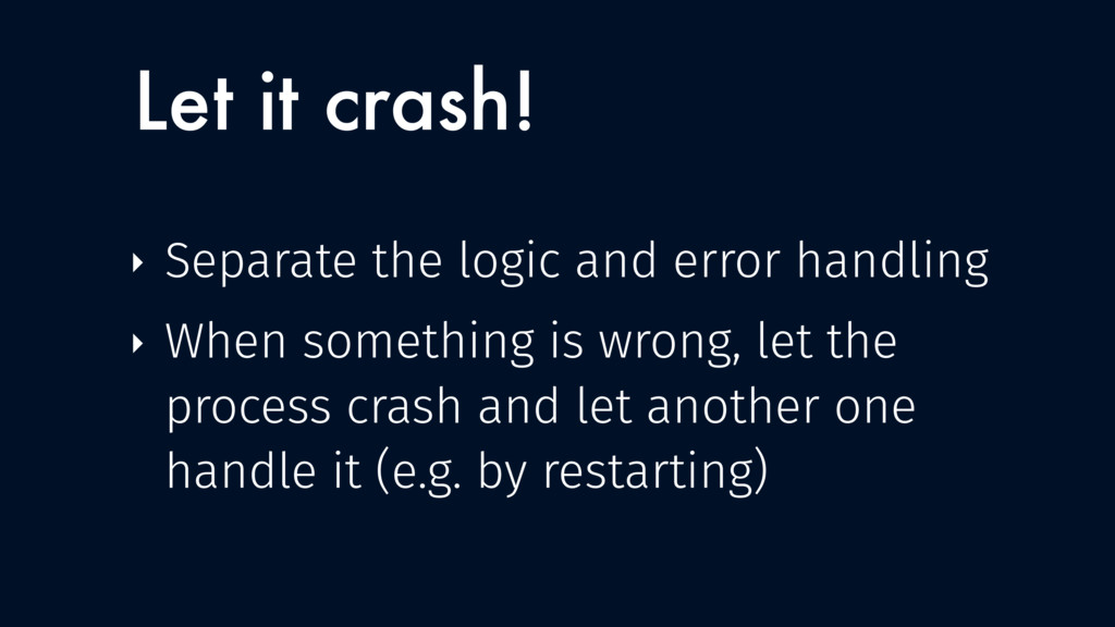 Let it crash! ‣ Separate the logic and error ha...