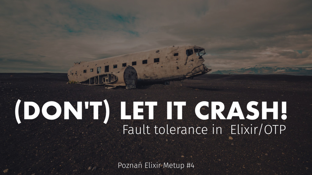 (DON'T) LET IT CRASH! Fault tolerance in Elixir...