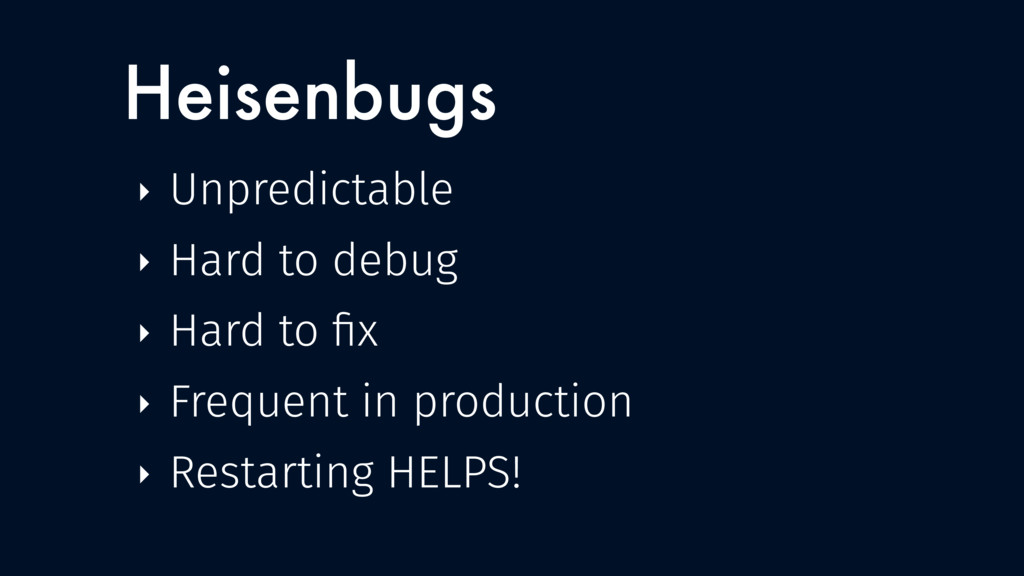Heisenbugs ‣ Unpredictable ‣ Hard to debug ‣ Ha...