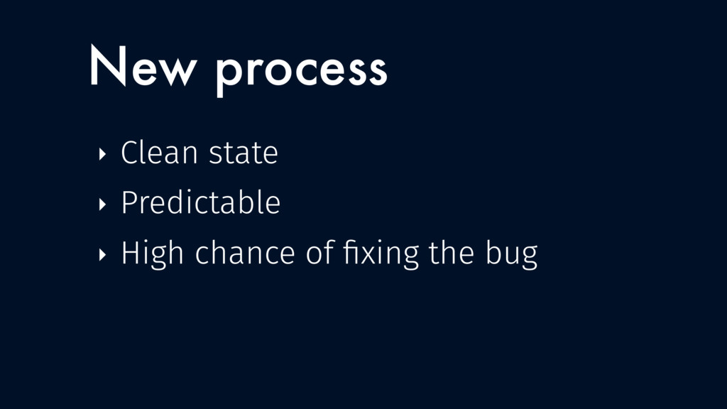 New process ‣ Clean state ‣ Predictable ‣ High ...