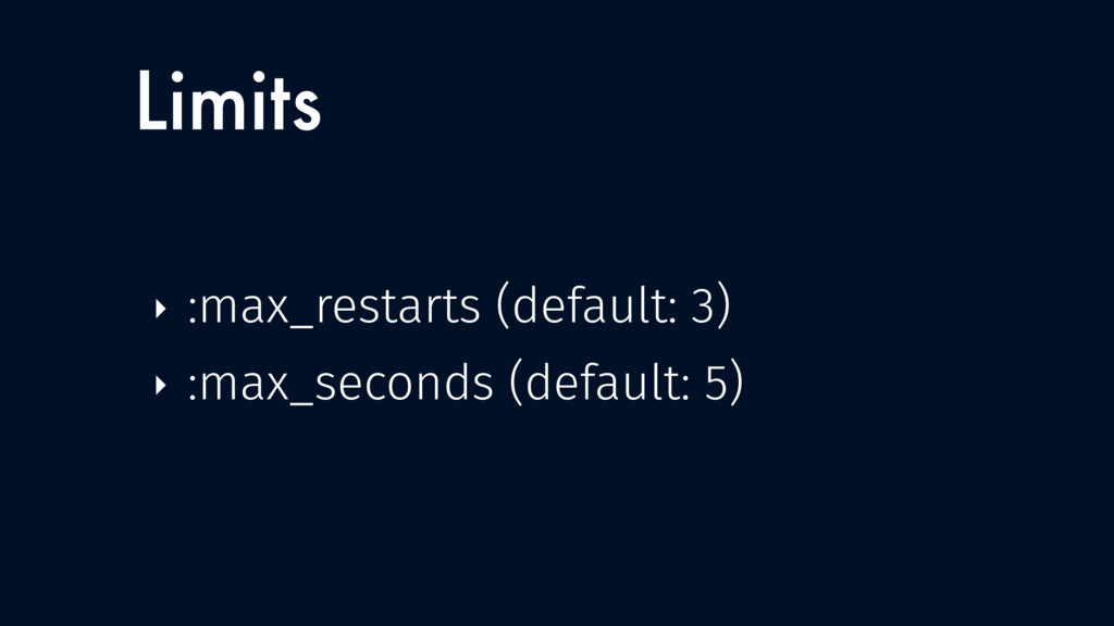 Limits ‣ :max_restarts (default: 3) ‣ :max_seco...