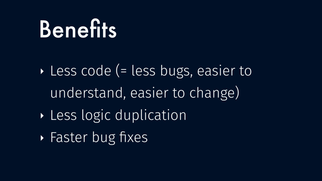 ‣ Less code (= less bugs, easier to understand,...