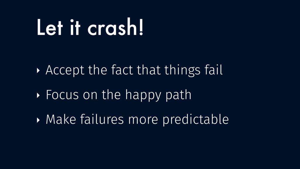 Let it crash! ‣ Accept the fact that things fai...