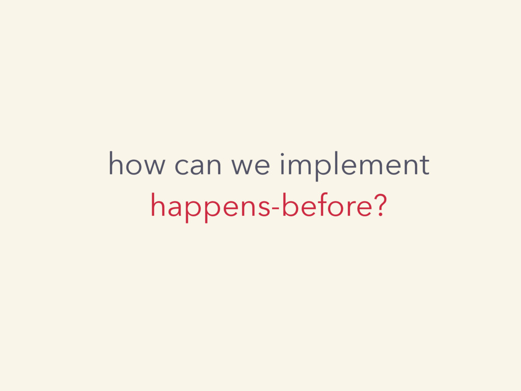 how can we implement happens-before?